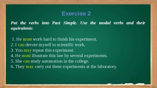 Exercise 2 Put the verbs into Past Simple. Use the modal verbs and their equivalents:  1. He must work hard to finish his experiment. 2. I can devote myself to scientific work. 3. You may repeat this experiment. 4. He must illustrate this law by several experiments. 5. She can study automation in the college. 6. They may carry out these experiments at the laboratory.