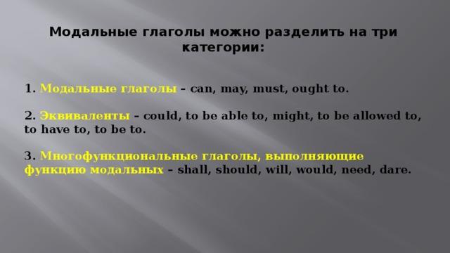 Модальные глаголы можно разделить на три категории:  1. Модальные глаголы – can, may, must, ought to.   2. Эквиваленты – could, to be able to, might, to be allowed to, to have to, to be to.   3. Многофункциональные глаголы, выполняющие функцию модальных – shall, should, will, would, need, dare.