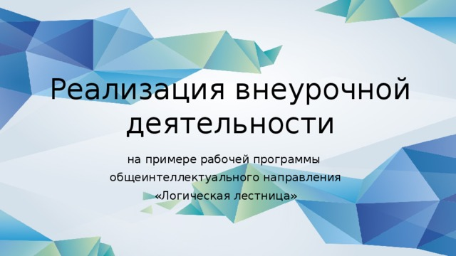 Реализация внеурочной деятельности на примере рабочей программы  общеинтеллектуального направления  «Логическая лестница»