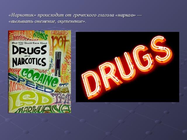 «Наркотик» происходит от греческого глагола «наркао» — «вызывать онемение, оцепенение».