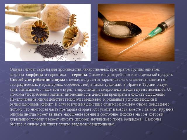 Опиум служит сырьём для производства лекарственных препаратов группы опиатов: кодеина, морфина , и наркотика — героина . Также его употребляют как отдельный продукт. Способ употребления опиума с целью получения наркотического опьянения зависит от географических и культурных особенностей, а также традиций. В Иране и Турции опиум едят. Китайцы его чаще всего курят, а европейцы и американцы вводят путем инъекций. От способа употребления зависит интенсивность действия препарата и яркость ощущений.  Проглоченный опиум действует наиболее медленно, и оказывает успокаивающий и релаксационный эффект. В случае курения действие опиума несколько слабее ожидаемого, потому что некоторая часть препарата сгорает или уходит в воздух вместе с дымом. Курение опиума иногда может вызвать нарушение зрения и состояние, похожее на сон, который курильщик помнит и может описать (пример английского поэта Колриджа). Наиболее быстро и сильно действует опиум, введенный внутривенно.