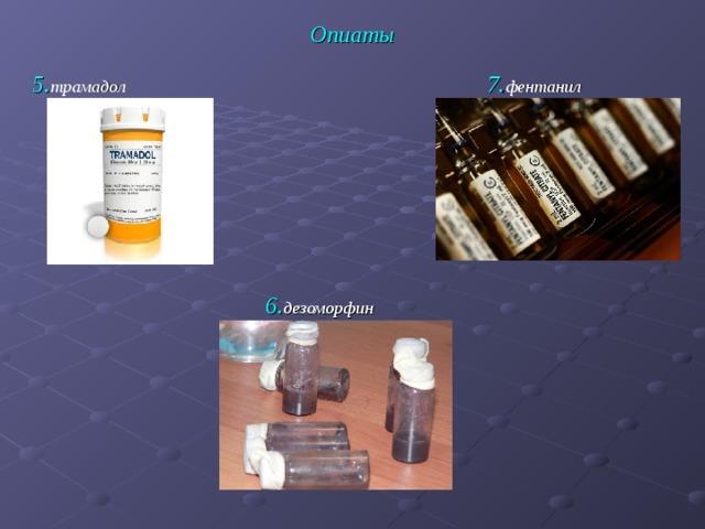 Опиаты 7. фентанил 5. трамадол 6. дезоморфин