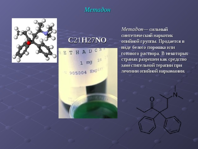 Метадон Метадон — сильный синтетический наркотик опийной группы. Продается в виде белого порошка или готового раствора. В некоторых странах разрешен как средство заместительной терапии при лечении опийной наркомании. C 21 H 27 NO