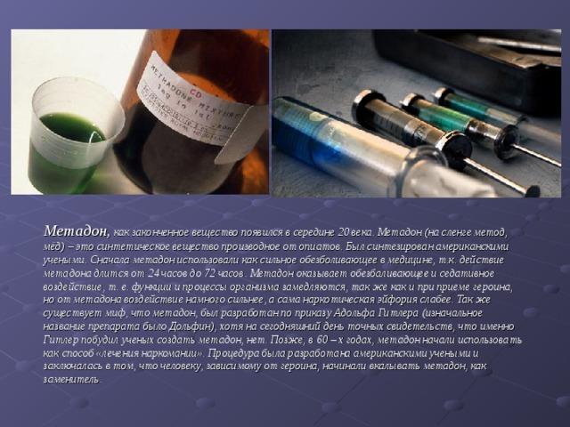 Метадон, как законченное вещество появился в середине 20 века. Метадон (на сленге метод, мёд) – это синтетическое вещество производное от опиатов. Был синтезирован американскими учеными. Сначала метадон использовали как сильное обезболивающее в медицине, т.к. действие метадона длится от 24 часов до 72 часов. Метадон оказывает обезбаливающее и седативное воздействие, т. е. функции и процессы организма замедляются, так же как и при приеме героина, но от метадона воздействие намного сильнее, а сама наркотическая эйфория слабее. Так же существует миф, что метадон, был разработан по приказу Адольфа Гитлера (изначальное название препарата было Дольфин), хотя на сегодняшний день точных свидетельств, что именно Гитлер побудил ученых создать метадон, нет. Позже, в 60 – х годах, метадон начали использовать как способ «лечения наркомании». Процедура была разработана американскими учеными и заключалась в том, что человеку, зависимому от героина, начинали вкалывать метадон, как заменитель.