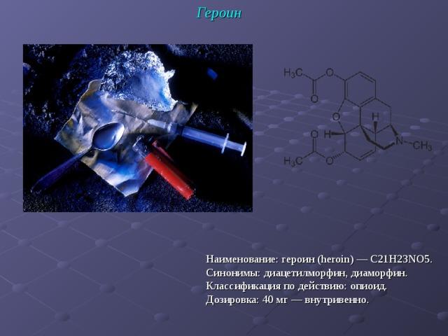 Героин Наименование: героин (heroin) — C21H23NO5. Синонимы: диацетилморфин, диаморфин. Классификация по действию: опиоид. Дозировка: 40 мг — внутривенно.