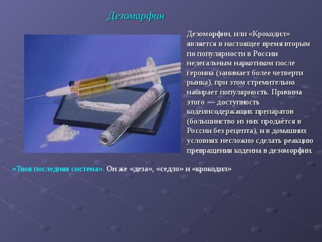 Дезомарфин Дезоморфин, или «Крокодил» является в настоящее время вторым по популярности в России нелегальным наркотиком после героина (занимает более четверти рынка), при этом стремительно набирает популярность. Причина этого— доступность кодеинсодержащих препаратов (большинство из них продаётся в России без рецепта), и в домашних условиях несложно сделать реакцию превращения кодеина в дезоморфин.  «Твоя последняя система». Он же «деза», «седло» и «крокодил»