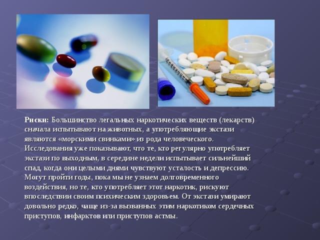 Риски: Большинство легальных наркотических веществ (лекарств) сначала испытывают на животных, а употребляющие экстази являются «морскими свинками» из рода человеческого. Исследования уже показывают, что те, кто регулярно употребляет экстази по выходным, в середине недели испытывает сильнейший спад, когда они целыми днями чувствуют усталость и депрессию. Могут пройти годы, пока мы не узнаем долговременного воздействия, но те, кто употребляет этот наркотик, рискуют впоследствии своим психическим здоровьем. От экстази умирают довольно редко, чаще из-за вызванных этим наркотиком сердечных приступов, инфарктов или приступов астмы.