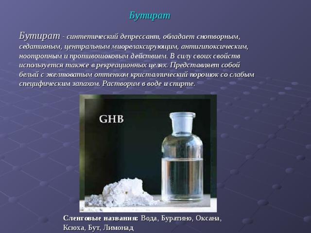 Бутират Бутират - синтетический депрессант, обладает снотворным, седативным, центральным миорелаксирующим, антигипоксическим, ноотропным и противошоковым действием. В силу своих свойств используется также в рекреационных целях. Представляет собой белый с желтоватым оттенком кристаллический порошок со слабым специфическим запахом. Растворим в воде и спирте. Сленговые названия: Вода, Буратино, Оксана, Ксюха, Бут, Лимонад