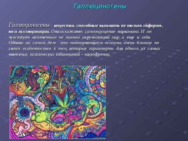 Галлюциногены Галлюциногены - вещества, способные вызывать не только эйфорию, но и галлюцинации. Они искажают самоощущение наркомана. И он чувствует измененным не только окружающий мир, а еще и себя. Однако на самом деле - это повторяющиеся психозы, очень близкие по своим особенностям к тем, которые характерны для одного из самых тяжелых психических заболеваний – шизофрении.