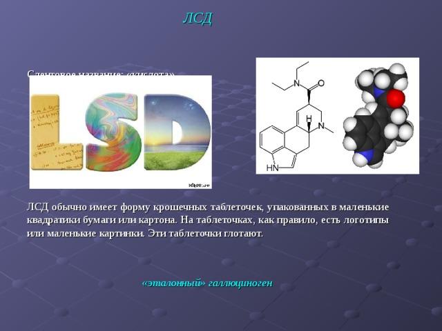 ЛСД Сленговое название: «кислота»   ЛСД обычно имеет форму крошечных таблеточек, упакованных в маленькие квадратики бумаги или картона. На таблеточках, как правило, есть логотипы или маленькие картинки. Эти таблеточки глотают. «эталонный» галлюциноген