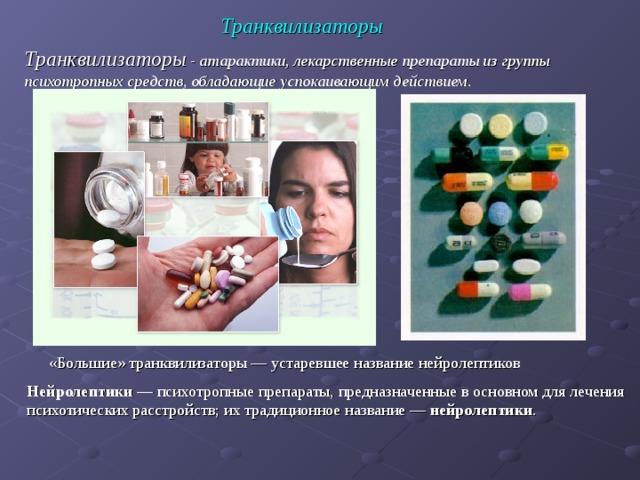 Транквилизаторы Транквилизаторы  - атарактики, лекарственные препараты из группы психотропных средств, обладающие успокаивающим действием. «Большие» транквилизаторы— устаревшее название нейролептиков  Нейролептики — психотропные препараты, предназначенные в основном для лечения психотических расстройств; их традиционное название — нейролептики .