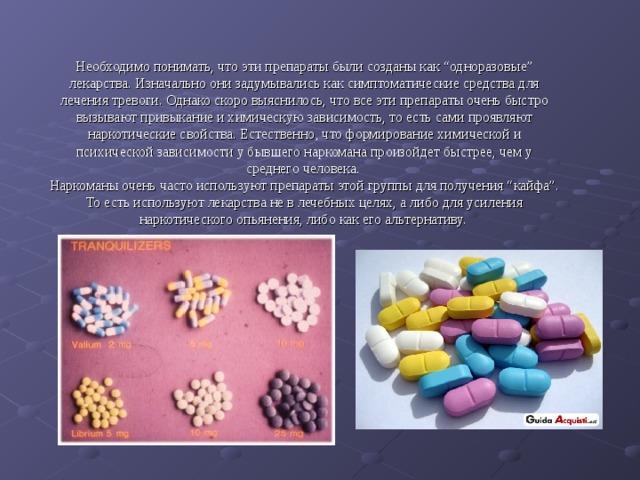 """Необходимо понимать, что эти препараты были созданы как """"одноразовые"""" лекарства. Изначально они задумывались как симптоматические средства для лечения тревоги. Однако скоро выяснилось, что все эти препараты очень быстро вызывают привыкание и химическую зависимость, то есть сами проявляют наркотические свойства. Естественно, что формирование химической и психической зависимости у бывшего наркомана произойдет быстрее, чем у среднего человека. Наркоманы очень часто используют препараты этой группы для получения """"кайфа"""". То есть используют лекарства не в лечебных целях, а либо для усиления наркотического опьянения, либо как его альтернативу."""