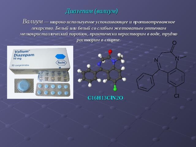 Диазепам (валиум) Валиум — широко используемое успокаивающее и противотревожное лекарство. Белый или белый со слабым желтоватым оттенком мелкокристаллический порошок, практически нерастворим в воде, трудно растворим в спирте. C 16 H 13 ClN 2 O