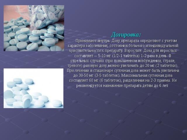 Дозировка: Принимают внутрь. Дозу препарата определяют с учетом характера заболевания, состояния больного и индивидуальной чувствительности к препарату. Взрослые. Доза для взрослых составляет -- 5-10 мг (1/2-1 таблетка) 1-2 раза в день. В отдельных случаях (при повышенном возбуждении, страхе, тревоге) разовую дозу можно увеличить до 20 мг (2 таблетки). При лечении в стационаре суточная доза может быть увеличена до 30-50 мг (3-5 таблеток). Максимальная суточная доза составляет 60 мг (6 таблеток), разделенная на 2-3 приема. Не рекомендуется назначение препарата детям до 6 лет.