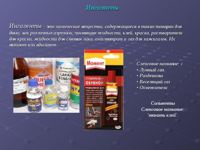 Ингалянты Ингалянты - это химические вещества, содержащиеся в таких товарах для дома, как различные аэрозоли, чистящие жидкости, клей, краска, растворители для краски, жидкости для снятия лака, амилнитрит и газ для зажигалок. Их нюхают или вдыхают. Сленговое название: :  • Лунный газ  • Раздевалка  • Веселящий газ  • Освежители Сольвенты Сленговое название: 'нюхать клей'.