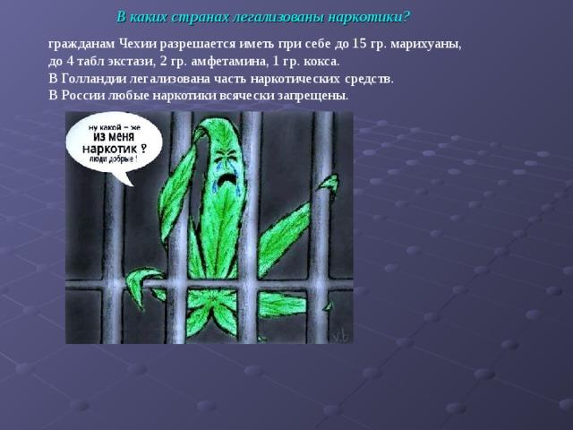 В каких странах легализованы наркотики? гражданам Чехии разрешается иметь при себе до 15 гр. марихуаны, до 4 табл экстази, 2 гр. амфетамина, 1 гр. кокса. В Голландии легализована часть наркотических средств. В России любые наркотики всячески запрещены.