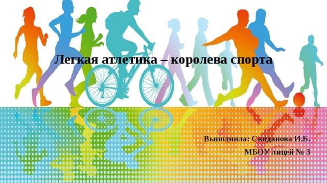Легкая атлетика – королева спорта Выполнила: Скиданова И.Б. МБОУ лицей № 3