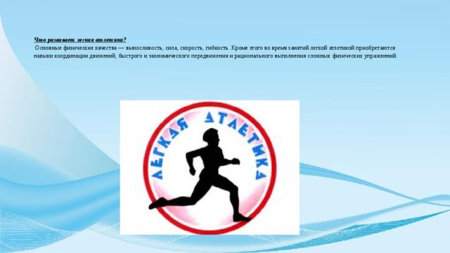 Что развивает легкая атлетика?  Основные физические качества — выносливость, сила, скорость, гибкость. Кроме этого во время занятий легкой атлетикой приобретаются навыки координации движений, быстрого и экономического передвижения и рационального выполнения сложных физических упражнений.