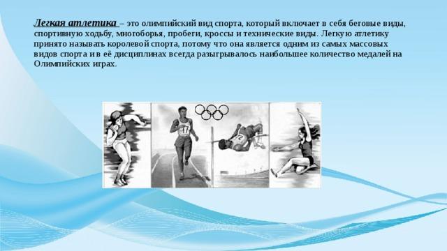 Легкая атлетика – это олимпийский вид спорта, который включает в себя беговые виды, спортивную ходьбу, многоборья, пробеги, кроссы и технические виды. Легкую атлетику принято называть королевой спорта, потому что она является одним из самых массовых видов спорта и в её дисциплинах всегда разыгрывалось наибольшее количество медалей на Олимпийских играх.