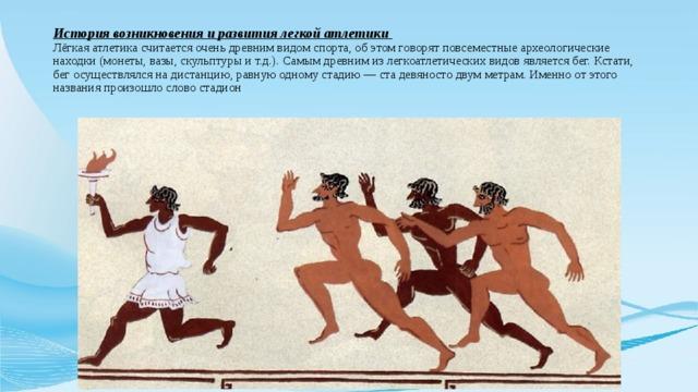 История возникновения и развития легкой атлетики  Лёгкая атлетика считается очень древним видом спорта, об этом говорят повсеместные археологические находки (монеты, вазы, скульптуры и т.д.). Самым древним из легкоатлетических видов является бег. Кстати, бег осуществлялся на дистанцию, равную одному стадию — ста девяносто двум метрам. Именно от этого названия произошло слово стадион