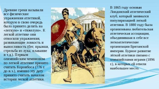 В 1865 году основан Лондонский атлетический клуб, который занимался популяризацией легкой атлетики. В 1880 году была организована любительская атлетическая ассоциация, объединившая в себе все легкоатлетические организации Британской империи. Бурное развитие лёгкой атлетики связано с олимпийскими играми (1896 г.), в которых ей отвели наибольшее место.   Древние греки называли все физические упражнения атлетикой, которую в свою очередь было принято делить на «легкую» и «тяжелую». К легкой атлетике они относили упражнения, развивающие ловкость и выносливость (бег, прыжки, стрельба из лука, плавание и т.д.). Первым олимпийским чемпионом по легкой атлетике принято считать Короибоса (776 г. до н.э.), именно эту дату принято считать началом истории легкой атлетики.