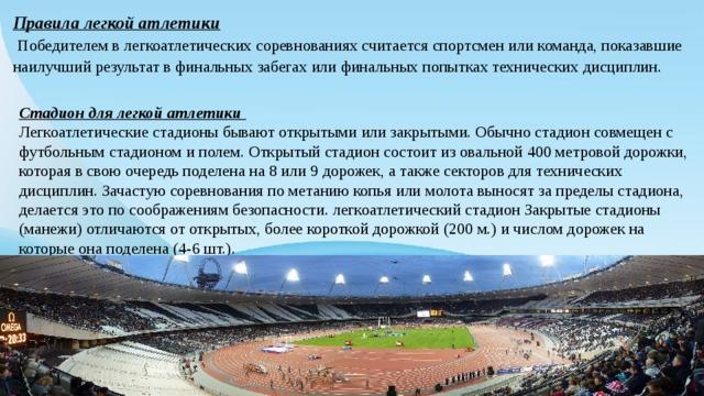 Правила легкой атлетики  Победителем в легкоатлетических соревнованиях считается спортсмен или команда, показавшие наилучший результат в финальных забегах или финальных попытках технических дисциплин. Стадион для легкой атлетики Легкоатлетические стадионы бывают открытыми или закрытыми. Обычно стадион совмещен с футбольным стадионом и полем. Открытый стадион состоит из овальной 400 метровой дорожки, которая в свою очередь поделена на 8 или 9 дорожек, а также секторов для технических дисциплин. Зачастую соревнования по метанию копья или молота выносят за пределы стадиона, делается это по соображениям безопасности. легкоатлетический стадион Закрытые стадионы (манежи) отличаются от открытых, более короткой дорожкой (200 м.) и числом дорожек на которые она поделена (4-6 шт.).