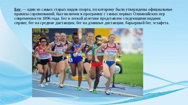 Бег — один из самых старых видов спорта, по которому были утверждены официальные правила соревнований, был включен в программу с самых первых Олимпийских игр современности 1896 года. Бег в легкой атлетике представлен следующими видами: спринт, бег на средние дистанции, бег на длинные дистанции, барьерный бег, эстафета.