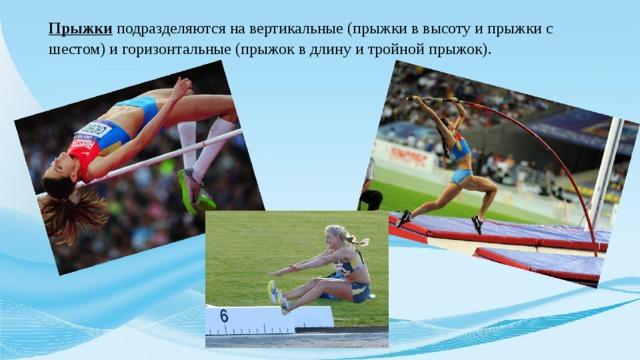 Прыжки подразделяются на вертикальные (прыжки в высоту и прыжки с шестом) и горизонтальные (прыжок в длину и тройной прыжок).