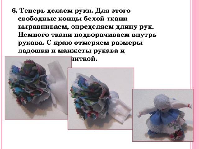 6. Теперь делаем руки.  Для этого свободные концы белой ткани выравниваем, определяем длину рук. Немного ткани подворачиваем внутрь рукава. С краю отмеряем размеры ладошки и манжеты рукава и перетягиваем ниткой.