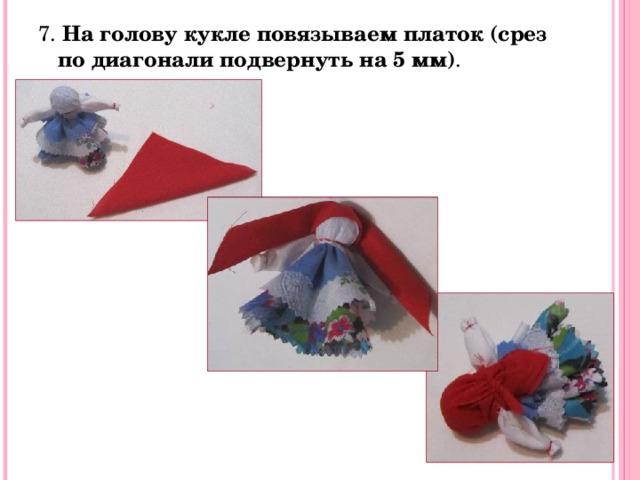7. На голову кукле повязываем платок (срез по диагонали подвернуть на 5 мм) .
