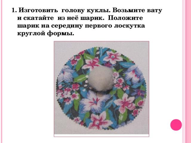 1. Изготовить голову куклы. Возьмите вату и скатайте из неё шарик. Положите шарик на середину первого лоскутка круглой формы.