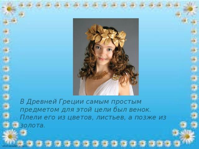 В Древней Греции самым простым предметом для этой цели был венок. Плели его из цветов, листьев, а позже из золота.