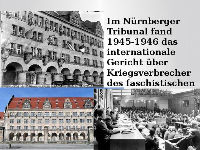Im Nürnberger Tribunal fand 1945-1946 das internationale Gericht über Kriegsverbrecher des faschistischen Deutschlands statt.