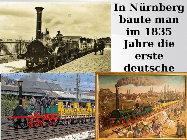 In Nürnberg baute man im 1835 Jahre die erste deutsche Eisenbahn .