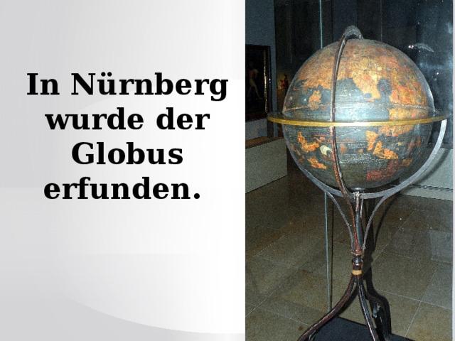 In Nürnberg wurde der Globus erfunden.