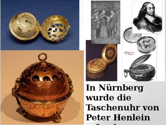 In Nürnberg wurde die Taschenuhr von Peter Henlein erfunden.