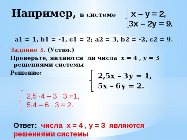 Например, в системе     а1 = 1, b1 = -1, с1 = 2; а2 = 3, b2 = -2, с2 = 9.  х – у = 2, 3х – 2у = 9. Задание 3. (Устно.) Проверьте, являются ли числа х = 4 , у = 3 решениями системы Решение:    2,5х – 3у = 1, 5х – 6у = 2. 2,5 ·4 – 3 · 3 =1, 5·4 – 6 · 3 = 2. Ответ: числа х = 4 , у = 3 являются решениями системы