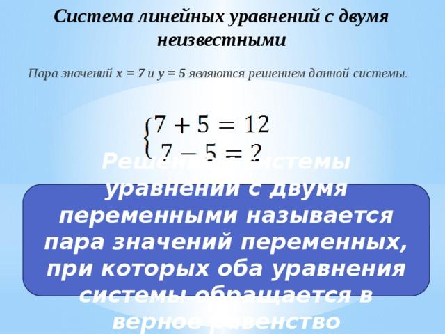 Система линейных уравнений с двумя неизвестными Пара значений x = 7 и y = 5 являются решением данной системы. Решением системы уравнений с двумя переменными называется пара значений переменных, при которых оба уравнения системы обращается в верное равенство