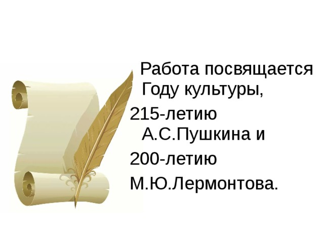 Работа посвящается Году культуры, 215-летию А.С.Пушкина и 200-летию М.Ю.Лермонтова.