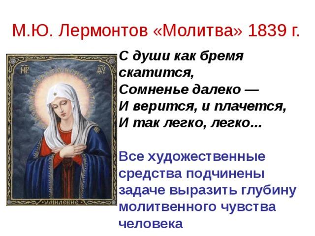 М.Ю. Лермонтов «Молитва» 1839 г. С души как бремя скатится,  Сомненье далеко —  И верится, и плачется,  И так легко, легко...   Все художественные средства подчинены задаче выразить глубину молитвенного чувства человека
