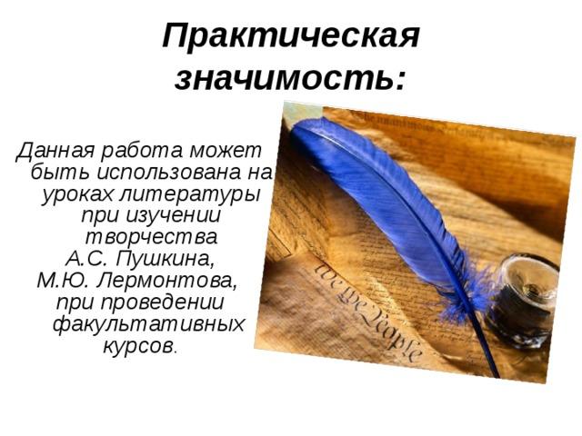 Практическая  значимость:   Данная работа может быть использована на уроках литературы при изучении творчества  А.С. Пушкина, М.Ю. Лермонтова, при проведении факультативных курсов .