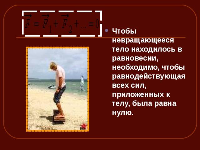 Чтобы невращающееся тело находилось в равновесии, необходимо, чтобы равнодействующая всех сил, приложенных к телу, была равна нулю .