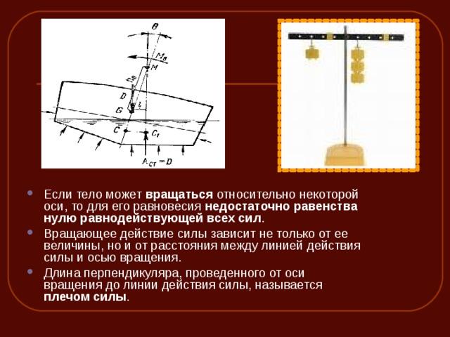 Если тело может вращаться относительно некоторой оси, то для его равновесия недостаточно равенства нулю равнодействующей всех сил . Вращающее действие силы зависит не только от ее величины, но и от расстояния между линией действия силы и осью вращения. Длина перпендикуляра, проведенного от оси вращения до линии действия силы, называется плечом силы .