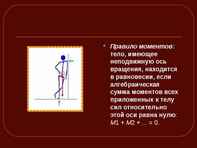 Правило моментов : тело, имеющее неподвижную ось вращения, находится в равновесии, если алгебраическая сумма моментов всех приложенных к телу сил относительно этой оси равна нулю : M 1+ M 2+...=0.