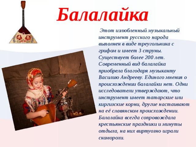 Балалайка  Этот излюбленный музыкальный инструмент русского народа выполнен в виде треугольника с грифом и имеет 3 струны. Существует более 200 лет. Современный вид балалайка приобрела благодаря музыканту Василию Андрееву. Единого мнения о происхождении балалайки нет. Одни исследователи утверждают, что инструмент имеет татарские или киргизские корни, другие настаивают на её славянском происхождении. Балалайка всегда сопровождала крестьянские праздники и минуты отдыха, на них виртуозно играли скоморохи. Вставьте картинку, на которой отображается одна из географических особенностей вашей страны.