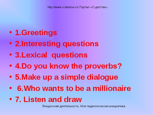 http://www.o-detstve.ru/ Портал «О детстве» 1.Greetings 2.Interesting questions 3.Lexical questions 4.Do you know the proverbs? 5.Make up a simple dialogue  6.Who wants to be a millionaire 7. Listen and draw Внеурочная деятельность. Моя педагогическая инициатива.