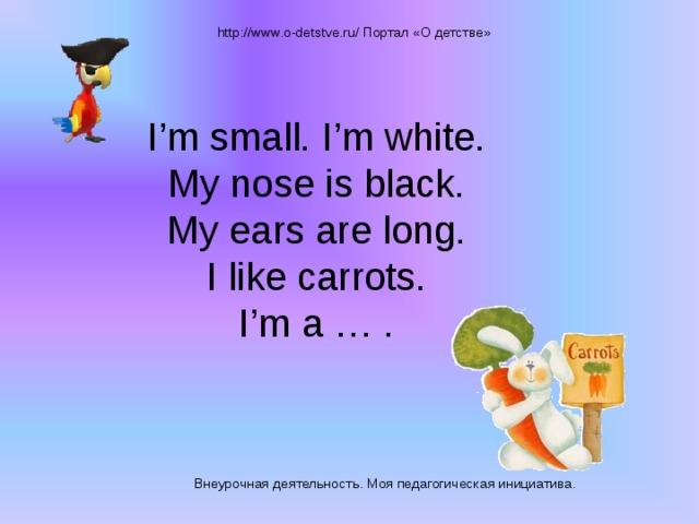 http://www.o-detstve.ru/ Портал «О детстве» I'm small. I'm white.  My nose is black.  My ears are long.  I like carrots.  I'm a … .   Внеурочная деятельность. Моя педагогическая инициатива.