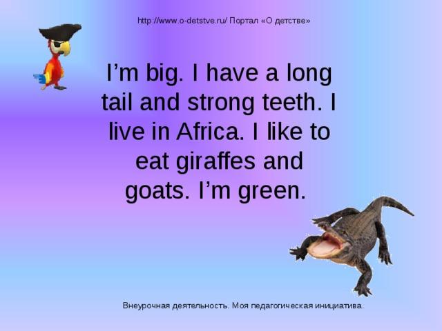 http://www.o-detstve.ru/ Портал «О детстве» I'm big. I have a long tail and strong teeth. I live in Africa. I like to eat giraffes and goats. I'm green. Внеурочная деятельность. Моя педагогическая инициатива.
