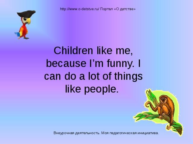 http://www.o-detstve.ru/ Портал «О детстве» Children like me, because I'm funny. I can do a lot of things like people. Внеурочная деятельность. Моя педагогическая инициатива.
