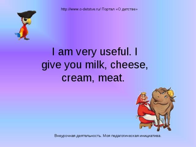 http://www.o-detstve.ru/ Портал «О детстве» I am very useful. I give you milk, cheese, cream, meat. Внеурочная деятельность. Моя педагогическая инициатива.